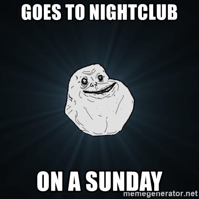 Forever Alone Date Myself Fail Life - GOES TO NIGHTCLUB  ON A SUNDAY