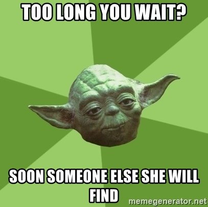 Advice Yoda Gives - too long you wait? soon someone else she will find