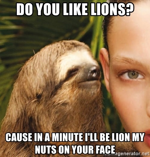 The Rape Sloth - do you like lions? cause in a minute I'll be lion my nuts on your face