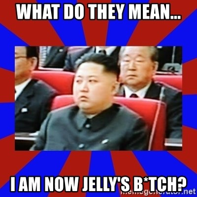 kim jong un - what do they mean... i am now jelly's b*tch?