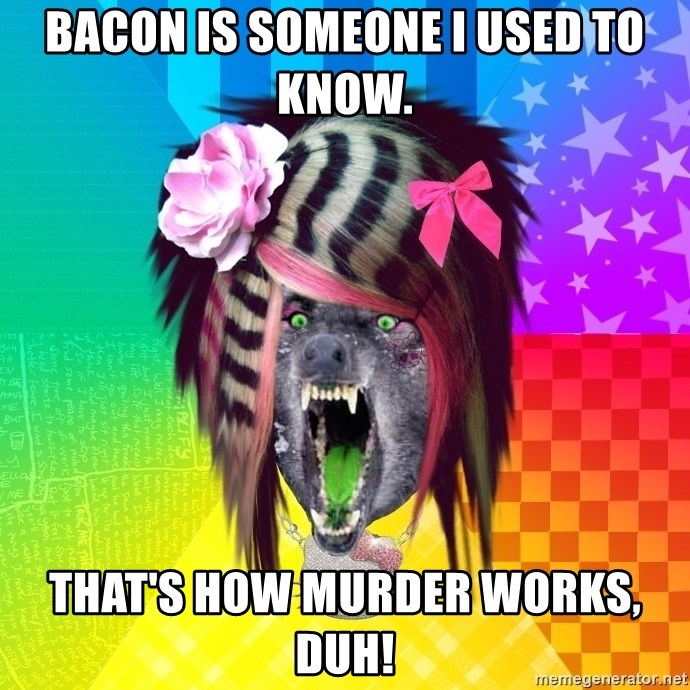 Insanity Scene Wolf - bacon is someone i used to know. that's how murder works, duh!