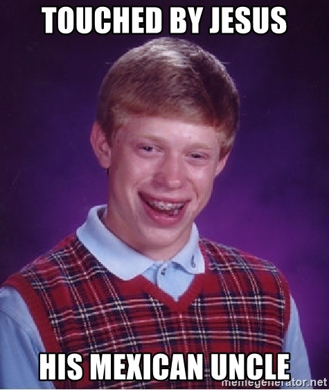 Bad Luck Brian - Touched by Jesus his mexican uncle