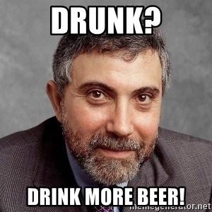 Krugman - Drunk? Drink more beer!
