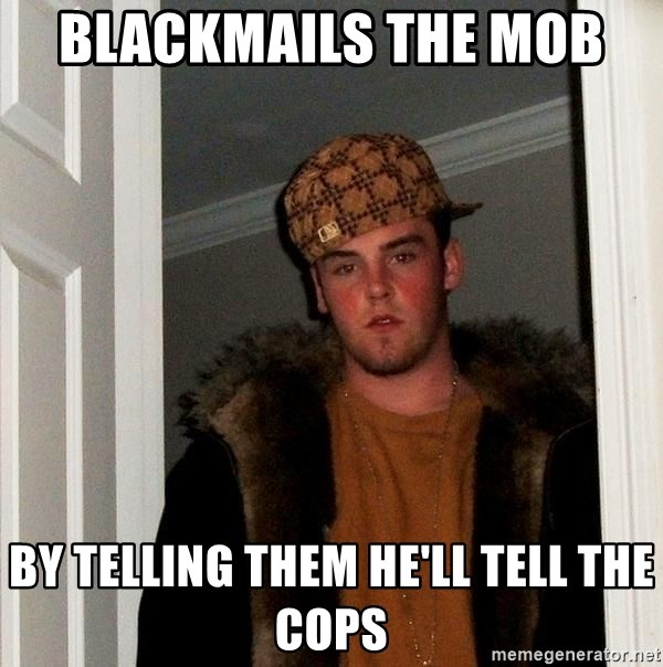 Scumbag Steve - blackmails the mob  by telling them he'll tell the cops