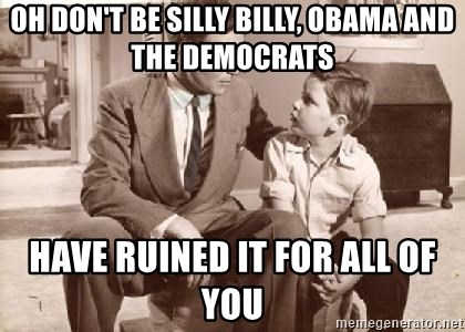 Racist Father - OH DON'T BE SILLY BILLY, OBAMA AND THE DEMOCRATS HAVE RUINED IT FOR ALL OF YOU