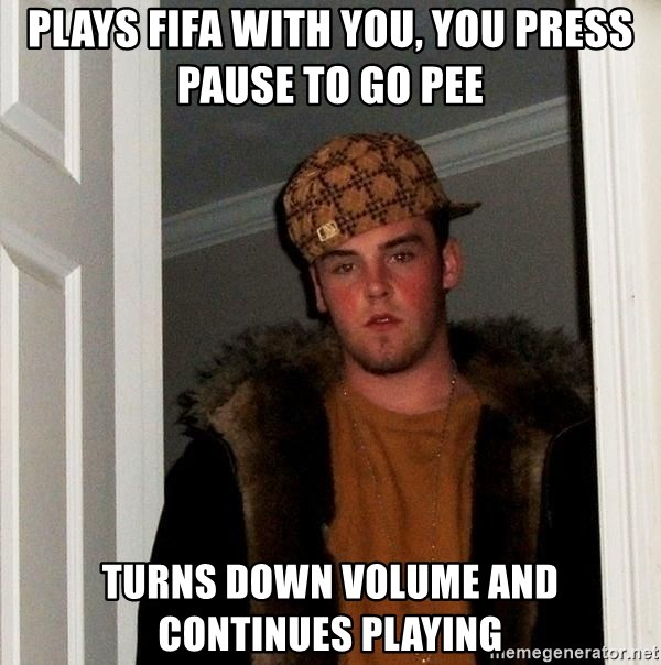 Scumbag Steve - Plays fifa with you, you press pAuse to go pee Turns down Volume and continues playing