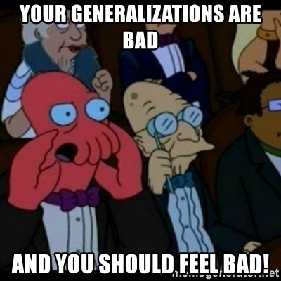 You should Feel Bad - your generalizations are bad and you should feel bad!