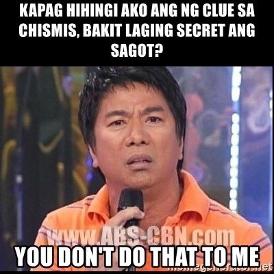 Willie Revillame U dont do that to me Prince22 - kapag hihingi ako ang ng clue sa chismis, bakit laging secret ang sagot? YOU DON'T DO THAT TO ME