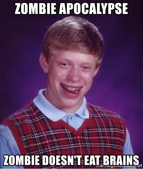 Bad Luck Brian - ZOMBIE APOCALYPSE  ZOMBIE DOESN'T EAT BRAINS