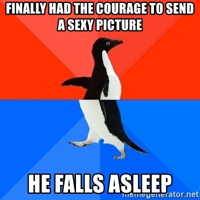 Socially Awesome Awkward Penguin - Finally had the courage to send a sexy picture he falls asleep