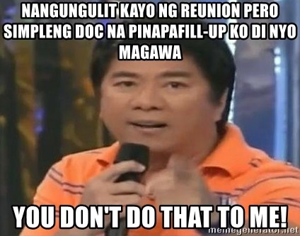 willie revillame you dont do that to me - NANGUNGULIT KAYO NG REUNION PERO SIMPLENG DOC NA PINAPAFILL-UP KO DI NYO MAGAWA YOU DON'T DO THAT TO ME!