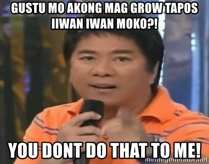 willie revillame you dont do that to me - Gustu mo akong mag grow tapos iiwan iwan moko?!  you dont do that to me!
