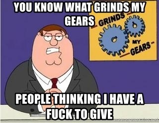 Grinds My Gears Peter Griffin - you know what grinds my gears people thinking i have a fuck to give