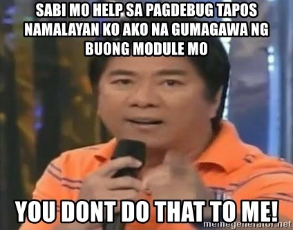 willie revillame you dont do that to me - SABI MO HELP SA PAGDEBUG TAPOS NAMALAYAN KO AKO NA GUMAGAWA NG BUONG MODULE MO YOU DONT DO THAT TO ME!