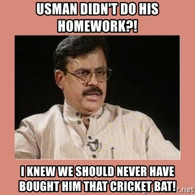 Indian father...  - Usman didn't do his homework?! i knew we should never have bought him that cricket bat!