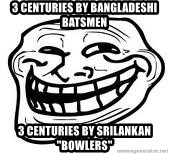 "Troll Faceee - 3 centuries by bangladeshi batsmen 3 centuries by srilankan ""bowlers"""