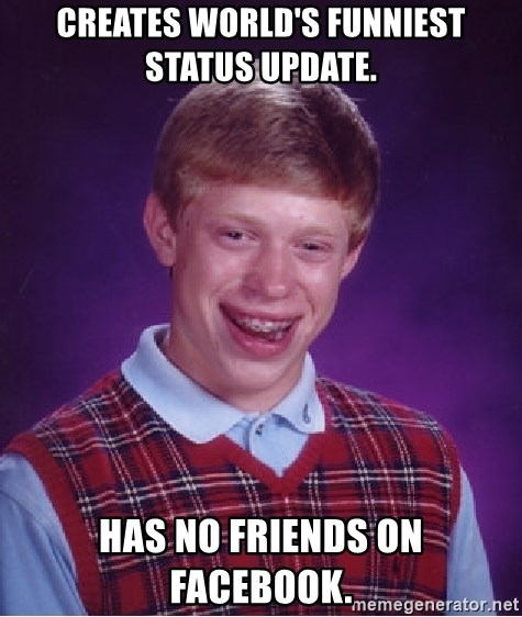 Bad Luck Brian - creates world's funniest status update. has no friends on facebook.