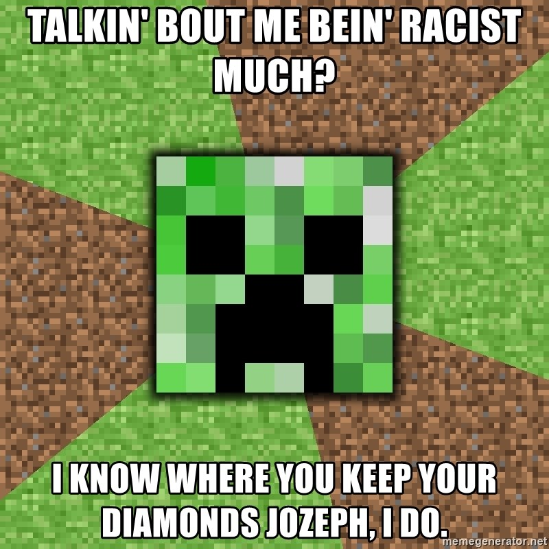 Minecraft Creeper - talkin' bout me bein' racist much? i know where you keep your diamonds jozeph, i do.