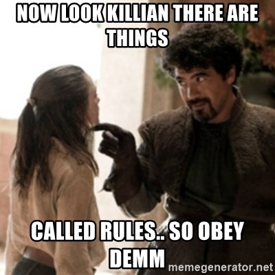 Not today arya - NOW LOOK KILLIAN THERE ARE THINGS  CALLED RULES.. SO OBEY DEMM