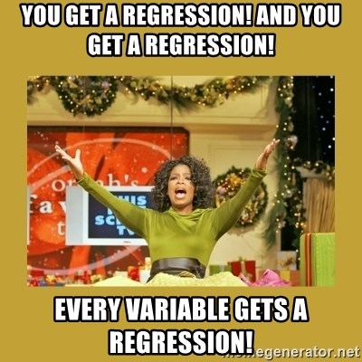Oprah You get a - You get a regression! And you get a regression! every variable gets a regression!