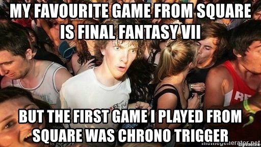 -Sudden Clarity Clarence - My favourite game from square is final fantasy vii but the first game i played from square was chrono trigger