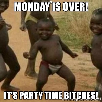 Black Kid - MONDAY IS OVER! IT'S PARTY TIME BITCHES!