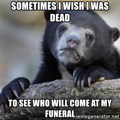 Confession Bear - Sometimes I wish I was dead to see who will come at my funeral