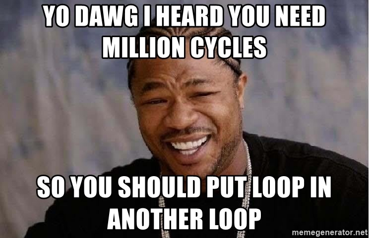 Yo Dawg - yo dawg i heard you need million cycles so you should put loop in another loop