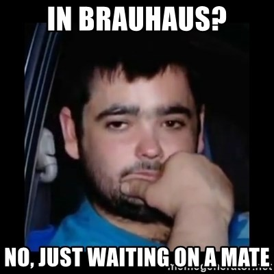 just waiting for a mate - In brauhaus? no, just waiting on a mate