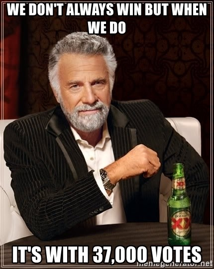 The Most Interesting Man In The World - We don't Always win but when we do it's with 37,000 votes