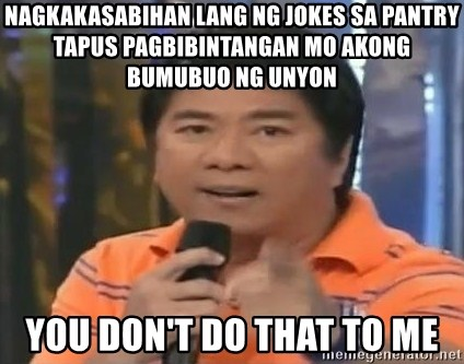 willie revillame you dont do that to me - NAGKAKASABIHAN LANG NG JOKES SA PANTRY TAPUS PAGBIBINTANGAN MO AKONG BUMUBUO NG UNYON YOU DON'T DO THAT TO ME