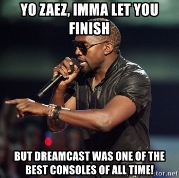 Kanye - yo zaez, imma let you finish but dreamcast was one of the best consoles of all time!