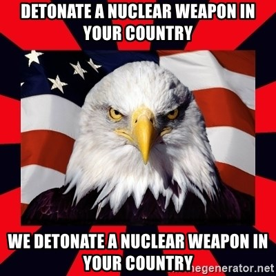 Bald Eagle - Detonate a nuclear Weapon in your Country We detonate a Nuclear Weapon in your country