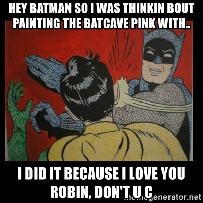 Batman Slappp - Hey batman so i was thinkin bout painting the batcave pink with.. I did it because i love you robin, doN't u c