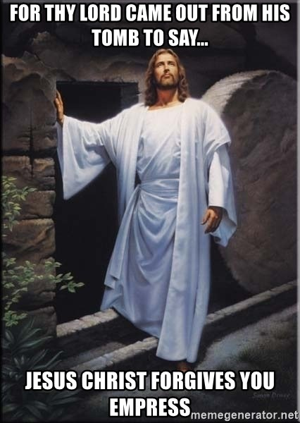 Hell Yeah Jesus - for thy lord came out from his tomb to say... jesus christ forgives you empress