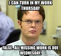 Dwight Shrute - I can Turn in my work thursday False.  All Missing work is due wednesday.