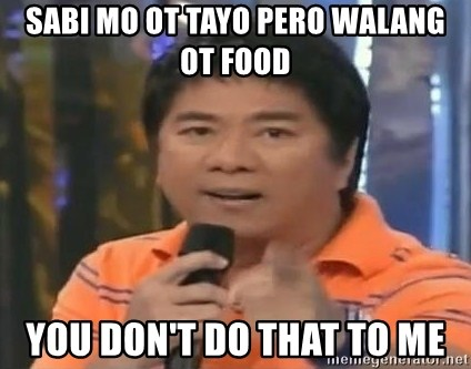 willie revillame you dont do that to me - SABI MO OT TAYO PERO WALANG OT FOOD YOU DON'T DO THAT TO ME