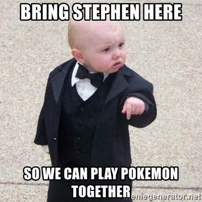 Mafia Baby - bring stephen here so we can play pokemon together