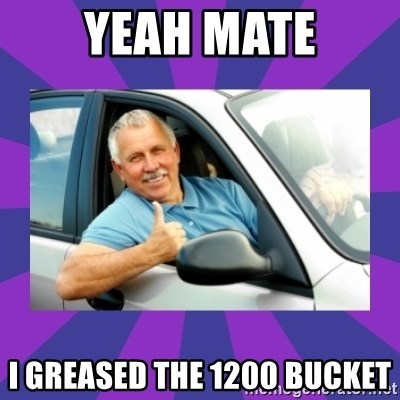 Perfect Driver - YEAH MATE I GREASED THE 1200 BUCKET