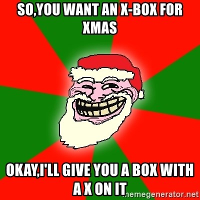 Santa Claus Troll Face - SO,YOU WANT AN X-BOX FOR XMAS OKAY,I'LL GIVE YOU A BOX WITH A X ON IT