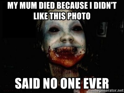 scary meme - MY MUM DIED BECAUSE I DIDN'T LIKE THIS PHOTO SAID NO ONE EVER