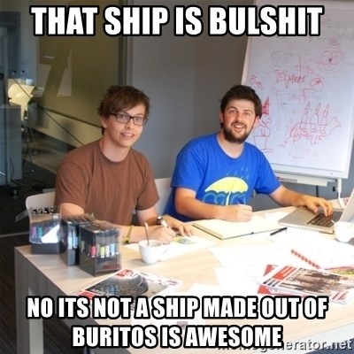 Naive Junior Creatives - THAT SHIP IS BULSHIT NO ITS NOT A SHIP MADE OUT OF BURITOS IS AWESOME