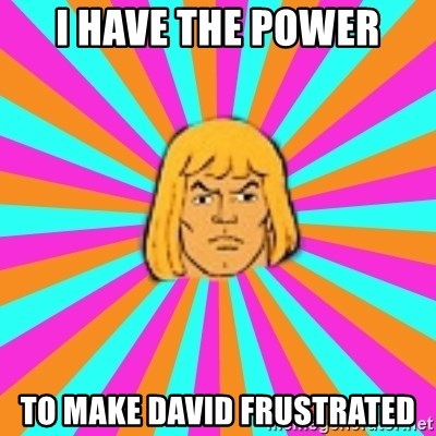 He-Man - I HAVE THE POWER TO MAKE dAVID FRUSTRATED