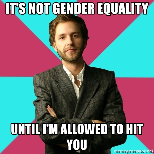 Privilege Denying Dude - It's not gender equality until i'm allowed to hit you