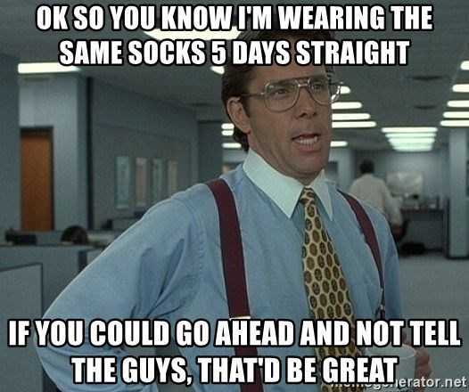 Office Space That Would Be Great - Ok so you know i'm wearing the same socks 5 days straight If You could go ahead and not tell the guys, that'd be great