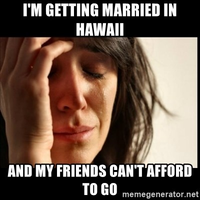 First World Problems - I'm getting married in Hawaii and my friends can't afford to go