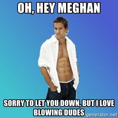 ryan reynolds - Oh, Hey Meghan Sorry to let you down, but i love blowing dudes