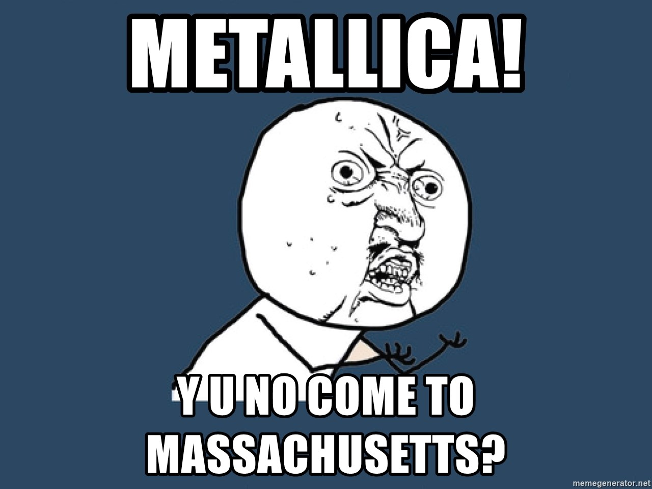 Y U No - METALLICA! Y U no come to massachusetts?