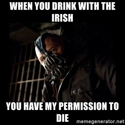 Bane Meme - when you drink with the irish you have my permission to die