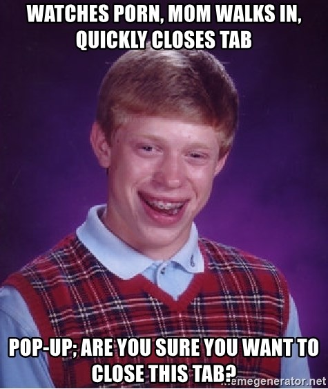 Bad Luck Brian - Watches porn, mom walks in, quickly closes tab Pop-up; are You sure you want to close this tab?